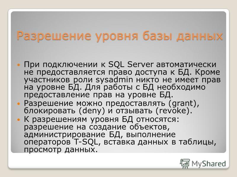 Разрешение уровня базы данных При подключении к SQL Server автоматически не предоставляется право доступа к БД. Кроме участников роли sysadmin никто не имеет прав на уровне БД. Для работы с БД необходимо предоставление прав на уровне БД. Разрешение м