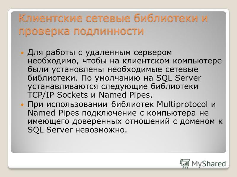 Клиентские сетевые библиотеки и проверка подлинности Для работы с удаленным сервером необходимо, чтобы на клиентском компьютере были установлены необходимые сетевые библиотеки. По умолчанию на SQL Server устанавливаются следующие библиотеки TCP/IP So