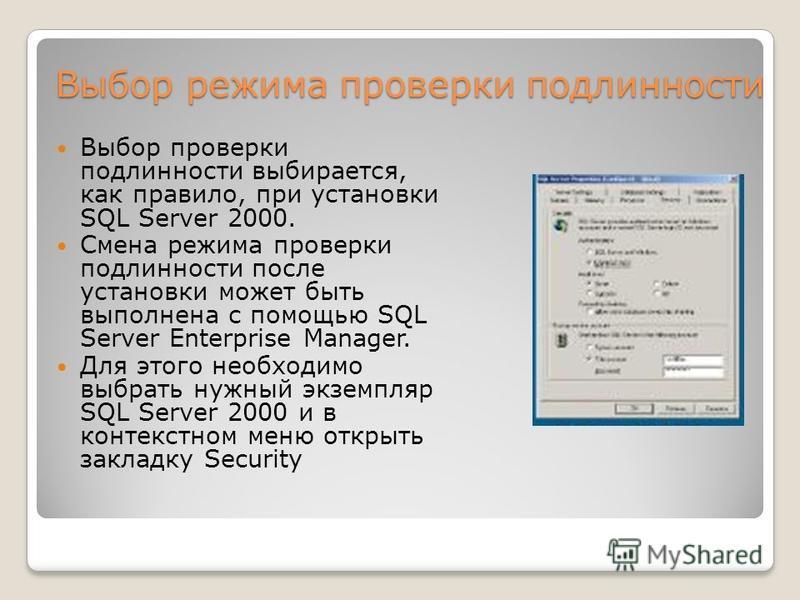 Выбор режима проверки подлинности Выбор режима проверки подлинности Выбор проверки подлинности выбирается, как правило, при установки SQL Server 2000. Смена режима проверки подлинности после установки может быть выполнена с помощью SQL Server Enterpr