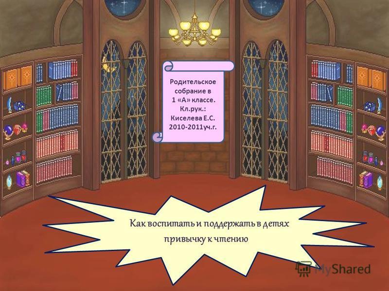 Как воспитать и поддержать в детях привычку к чтению Родительское собрание в 1 «А» классе. Кл.рук.: Киселева Е.С. 2010-2011 уч.г.