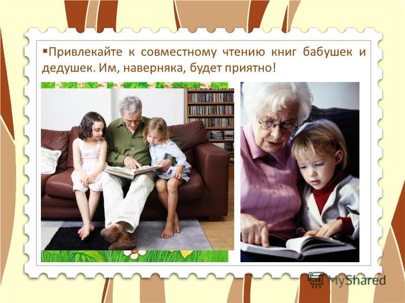 Привлекайте к совместному чтению книг бабушек и дедушек. Им, наверняка, будет приятно!