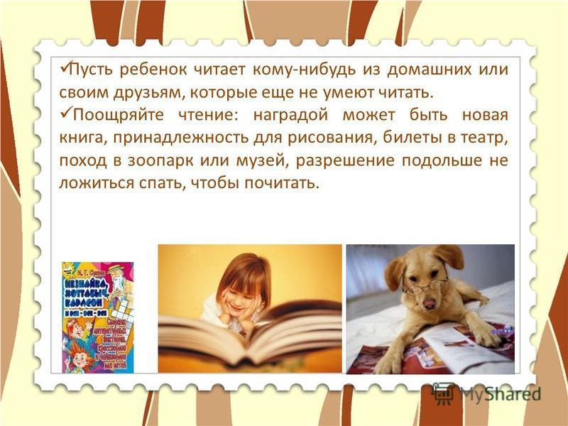 Пусть ребенок читает кому-нибудь из домашних или своим друзьям, которые еще не умеют читать. Поощряйте чтение: наградой может быть новая книга, принадлежность для рисования, билеты в театр, поход в зоопарк или музей, разрешение подольше не ложиться с