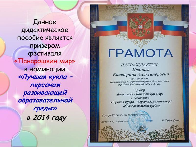 Данное дидактическое пособие является призером фестиваля «Панарошкин мир» в номинации «Лучшая кукла – персонаж развивающей образовательной среды» в 2014 году