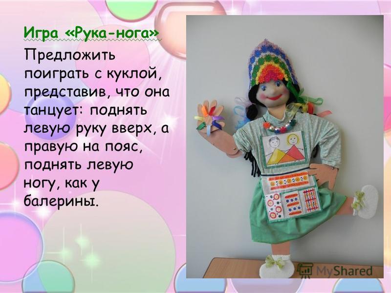 Игра «Рука-нога» Предложить поиграть с куклой, представив, что она танцует: поднять левую руку вверх, а правую на пояс, поднять левую ногу, как у балерины.