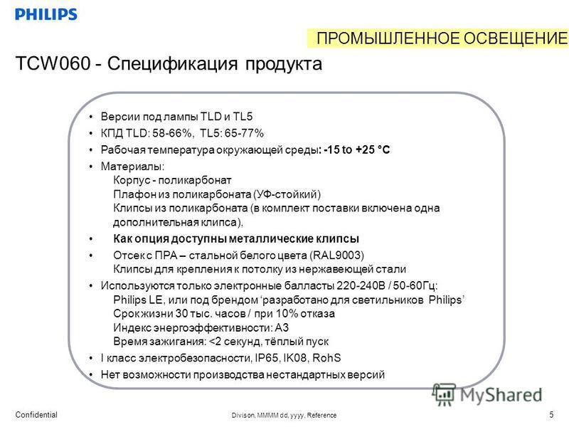 Confidential Divison, MMMM dd, yyyy, Reference 5 TCW060 - Спецификация продукта Версии под лампы TLD и TL5 КПД TLD: 58-66%, TL5: 65-77% Рабочая температура окружающей среды: -15 to +25 °C Материалы: Корпус - поликарбонат Плафон из поликарбоната (УФ-с