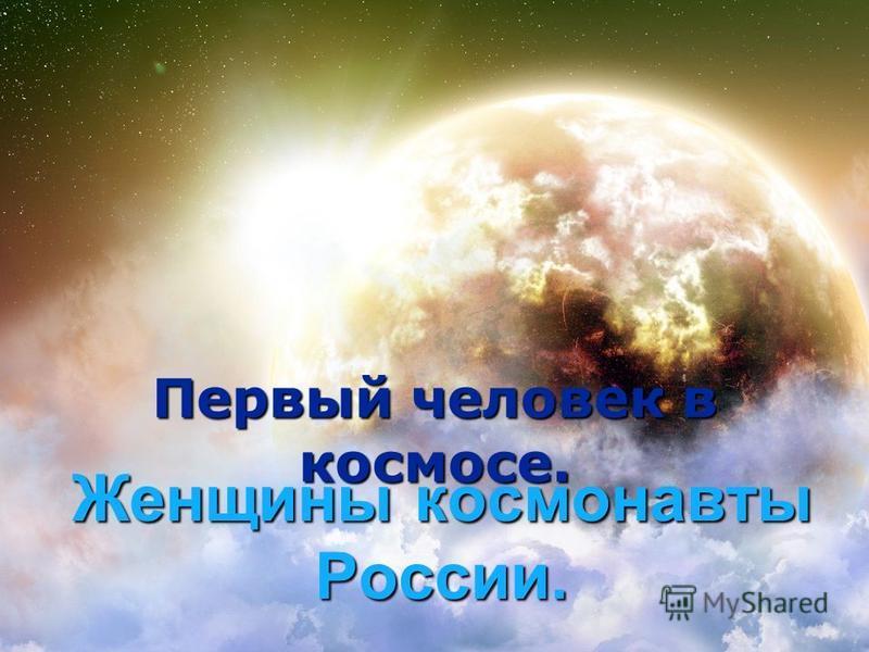 Женщины космонавты России. Первый человек в космосе.