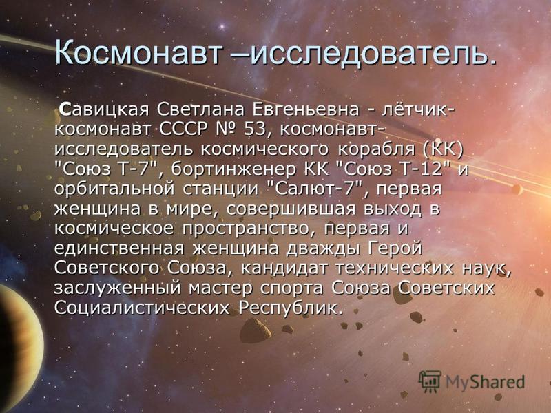 Космонавт –исследователь. Савицкая Светлана Евгеньевна - лётчик- космонавт СССР 53, космонавт- исследователь космического корабля (КК)