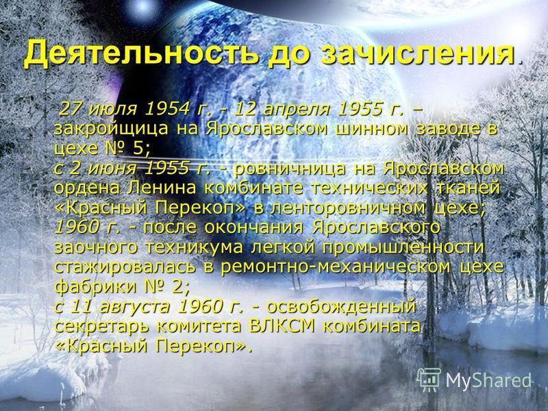 Деятельность до зачисления. 27 июля 1954 г. - 12 апреля 1955 г. – закройщица на Ярославском шинном заводе в цехе 5; с 2 июня 1955 г. - ровничница на Ярославском ордена Ленина комбинате технических тканей «Красный Перекоп» в ленторовничном цехе; 1960