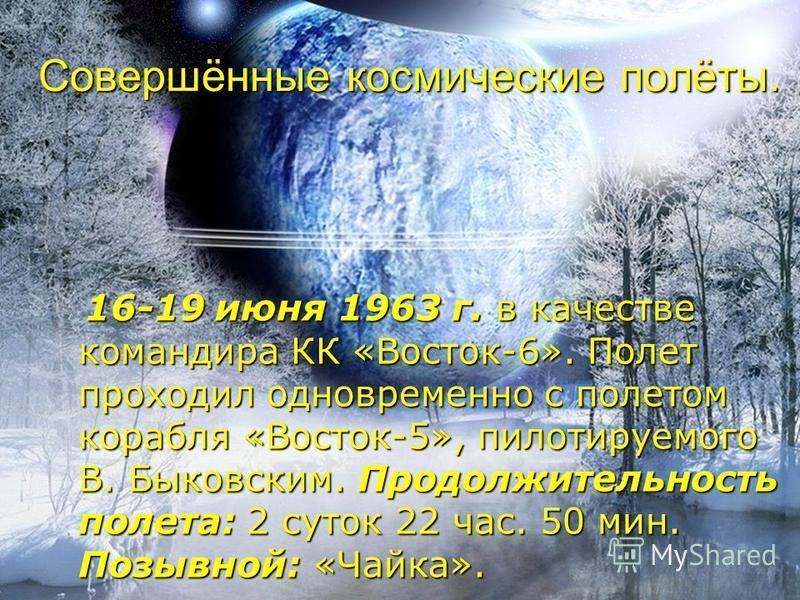 Совершённые космические полёты. 16-19 июня 1963 г. в качестве командира КК «Восток-6». Полет проходил одновременно с полетом корабля «Восток-5», пилотируемого В. Быковским. Продолжительность полета: 2 суток 22 час. 50 мин. Позывной: «Чайка».
