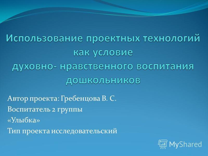 Автор проекта: Гребенцова В. С. Воспитатель 2 группы «Улыбка» Тип проекта исследовательский