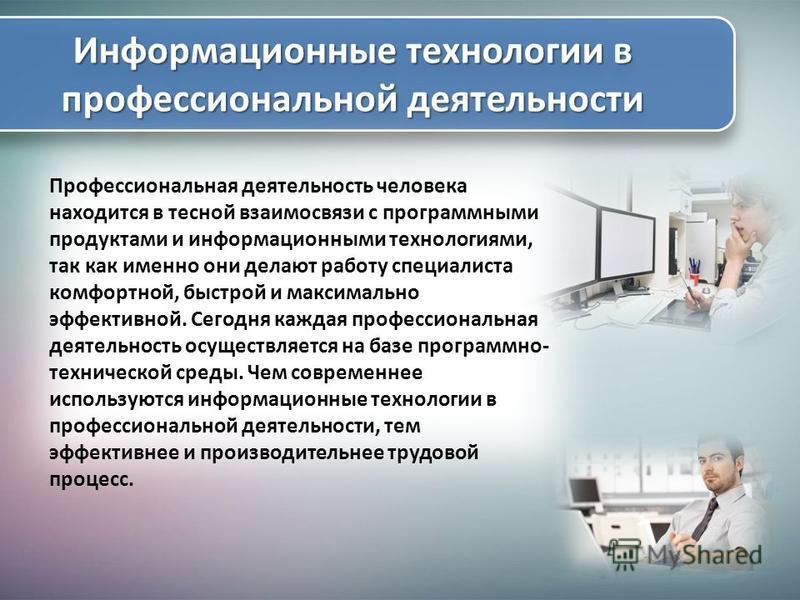 Профессиональная деятельность человека находится в тесной взаимосвязи с программными продуктами и информационными технологиями, так как именно они делают работу специалиста комфортной, быстрой и максимально эффективной. Сегодня каждая профессиональна