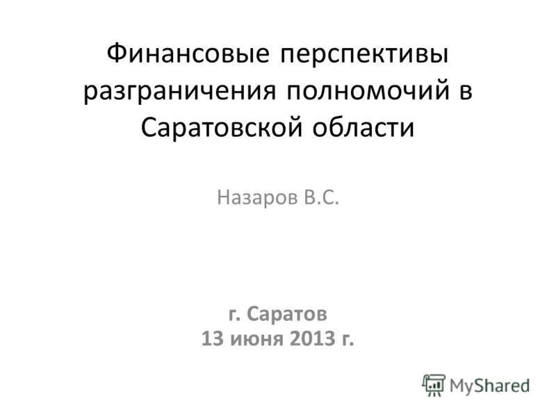 Финансовые перспективы разграничения полномочий в Саратовской области Назаров В.С. г. Саратов 13 июня 2013 г.