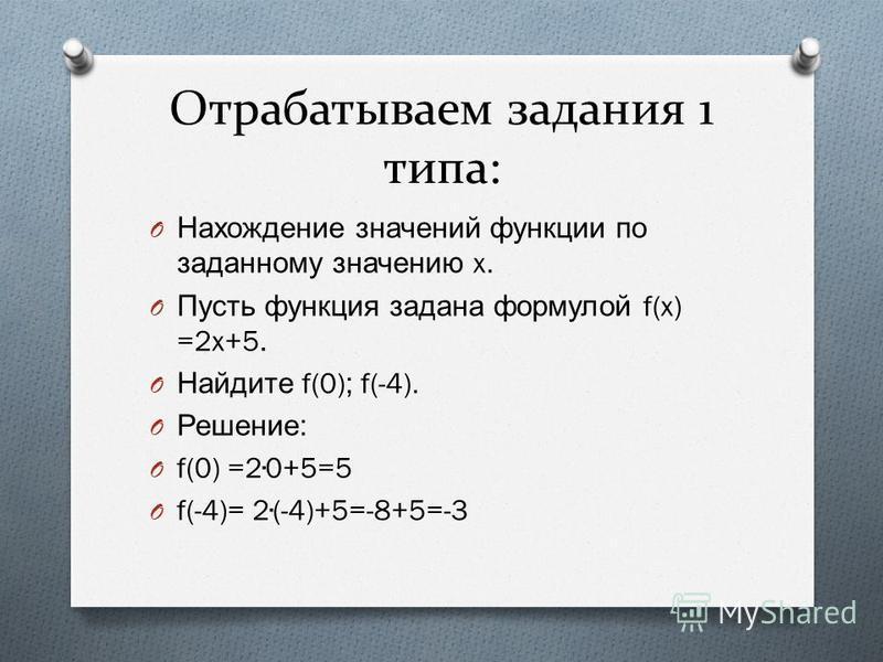 Отрабатываем задания 1 типа: O Нахождение значений функции по заданному значению x. O Пусть функция задана формулой f(x) =2x+5. O Найдите f(0); f(-4). O Решение : O f(0) =20+5=5 O f(-4)= 2(-4)+5=-8+5=-3