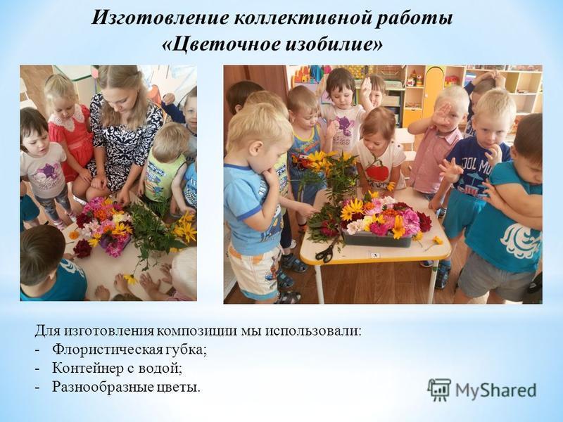 Изготовление коллективной работы «Цветочное изобилие» Для изготовления композиции мы использовали: -Флористическая губка; -Контейнер с водой; -Разнообразные цветы.