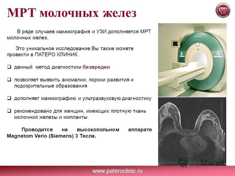 www.pateroclinic.ru МРТ молочных желез В ряде случаев маммография и УЗИ дополняется МРТ молочных желез. Это уникальное исследование Вы также можете провести в ПАТЕРО КЛИНИК. данный метод диагностики безвреден позволяет выявить аномалии, пороки развит
