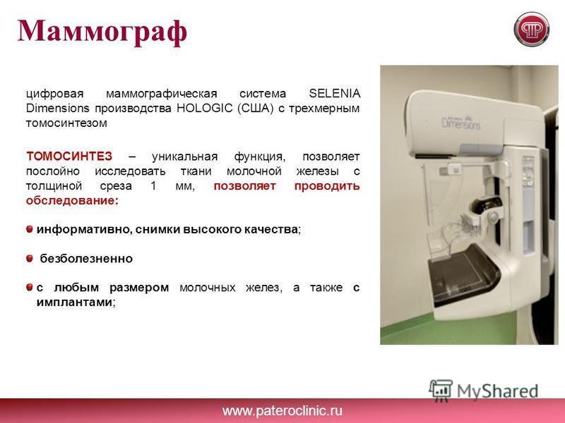 www.pateroclinic.ru Маммограф цифровая маммографическая система SELENIA Dimensions производства HOLOGIC (США) с трехмерным томосинтезом ТОМОСИНТЕЗ – уникальная функция, позволяет послойно исследовать ткани молочной железы с толщиной среза 1 мм, позво