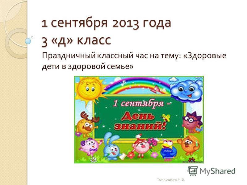 1 сентября 2013 года 3 « д » класс Праздничный классный час на тему : « Здоровые дети в здоровой семье » Тонкошкур Н. Б.