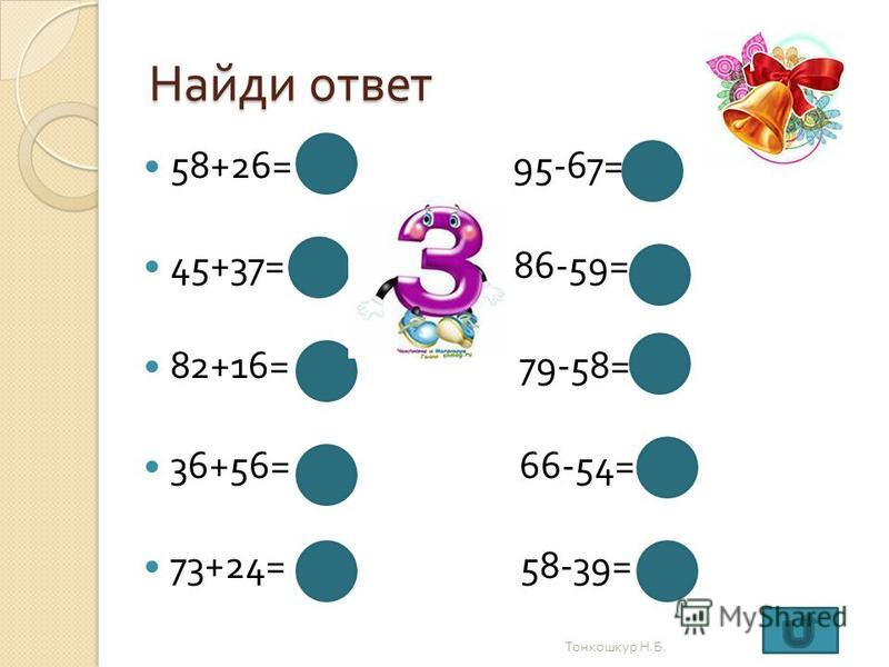Найди ответ 58+26= 84 95-67= 28 45+37= 82 86-59= 27 82+16= 98 79-58= 21 36+56= 92 66-54= 12 73+24= 97 58-39= 19 Тонкошкур Н. Б.