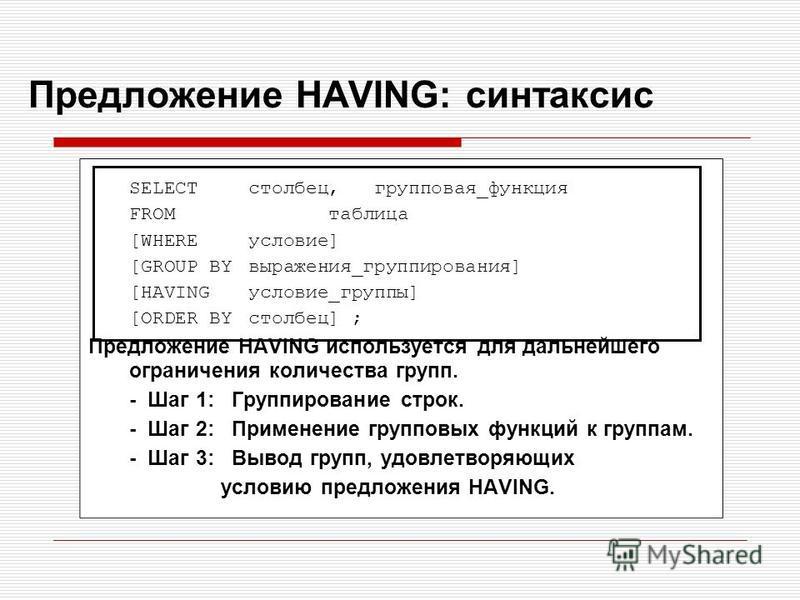 Предложение HAVING: синтаксис SELECTстолбец, групповая_функция FROMтаблица [WHEREусловие] [GROUP BYвыражения_группирования] [HAVINGусловие_группы] [ORDER BYстолбец] ; Предложение HAVING используется для дальнейшего ограничения количества групп. - Шаг