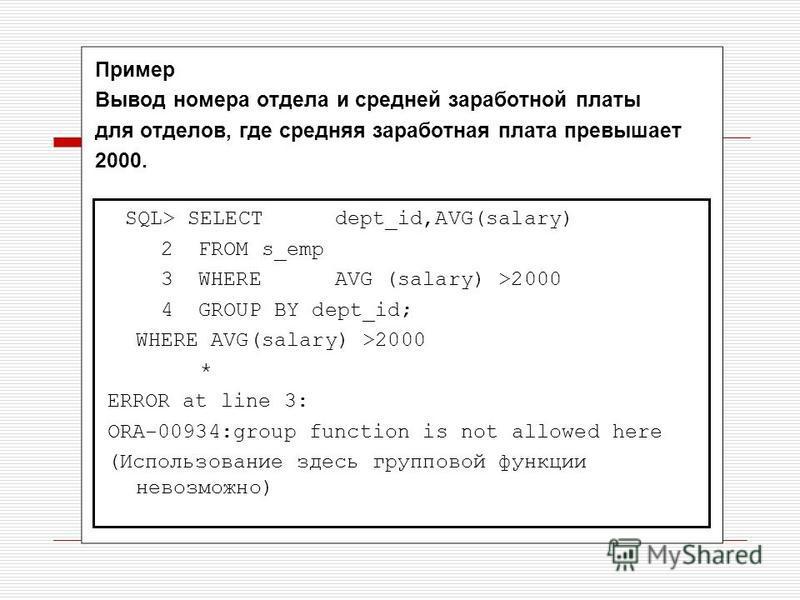 Пример Вывод номера отдела и средней заработной платы для отделов, где средняя заработная плата превышает 2000. SQL> SELECTdept_id,AVG(salary) 2 FROM s_emp 3 WHEREAVG (salary) >2000 4 GROUP BY dept_id; WHERE AVG(salary) >2000 * ERROR at line 3: ORA-0
