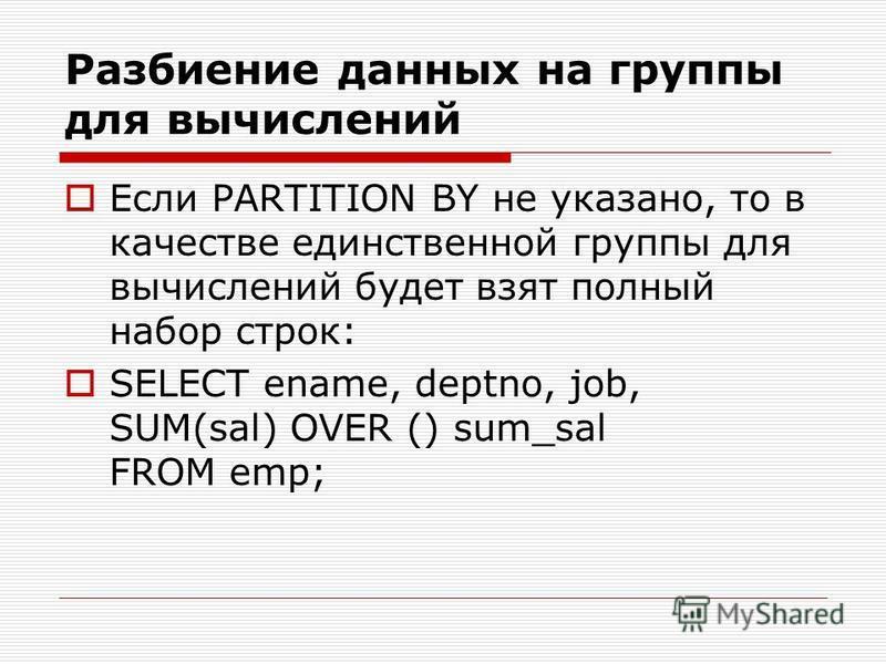 Разбиение данных на группы для вычислений Если PARTITION BY не указано, то в качестве единственной группы для вычислений будет взят полный набор строк: SELECT ename, deptno, job, SUM(sal) OVER () sum_sal FROM emp;