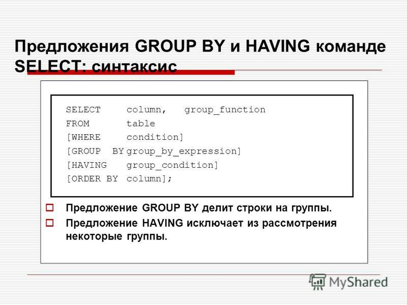 Предложения GROUP BY и HAVING команде SELECT: синтаксис SELECTcolumn, group_function FROM table [WHEREcondition] [GROUP BYgroup_by_expression] [HAVINGgroup_condition] [ORDER BYcolumn]; Предложение GROUP BY делит строки на группы. Предложение HAVING и
