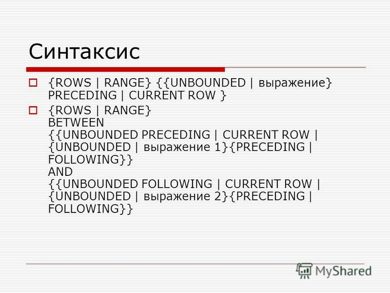 Синтаксис {ROWS | RANGE} {{UNBOUNDED | выражение} PRECEDING | CURRENT ROW } {ROWS | RANGE} BETWEEN {{UNBOUNDED PRECEDING | CURRENT ROW | {UNBOUNDED | выражение 1}{PRECEDING | FOLLOWING}} AND {{UNBOUNDED FOLLOWING | CURRENT ROW | {UNBOUNDED | выражени
