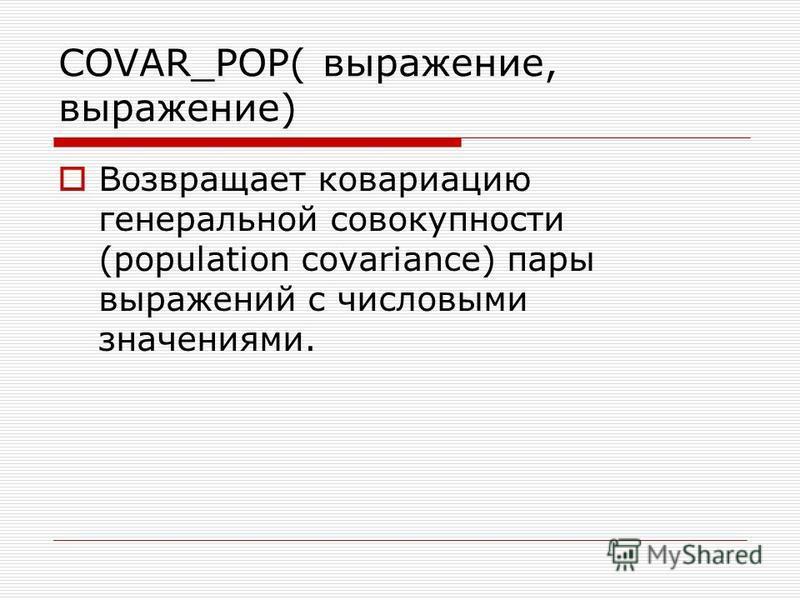 COVAR_POP( выражение, выражение) Возвращает ковариацию генеральной совокупности (population covariance) пары выражений с числовыми значениями.
