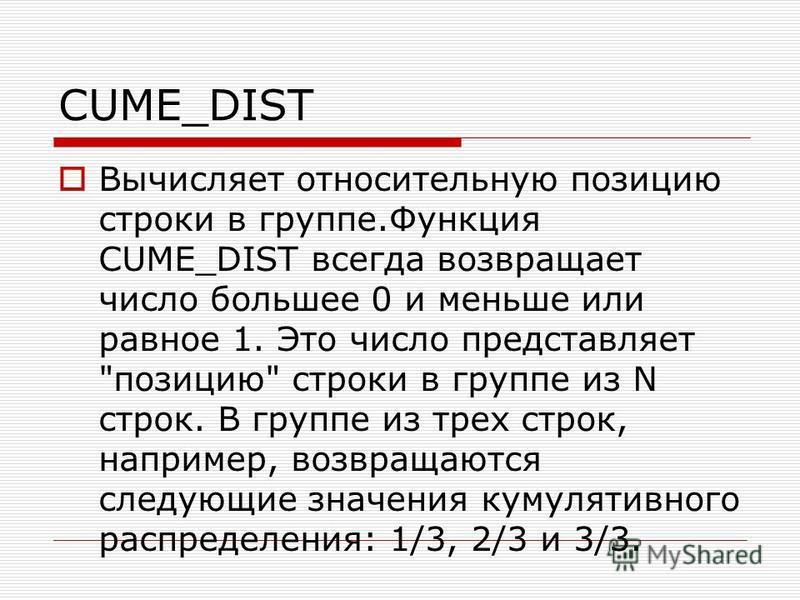 CUME_DIST Вычисляет относительную позицию строки в группе.Функция CUME_DIST всегда возвращает число большее 0 и меньше или равное 1. Это число представляет