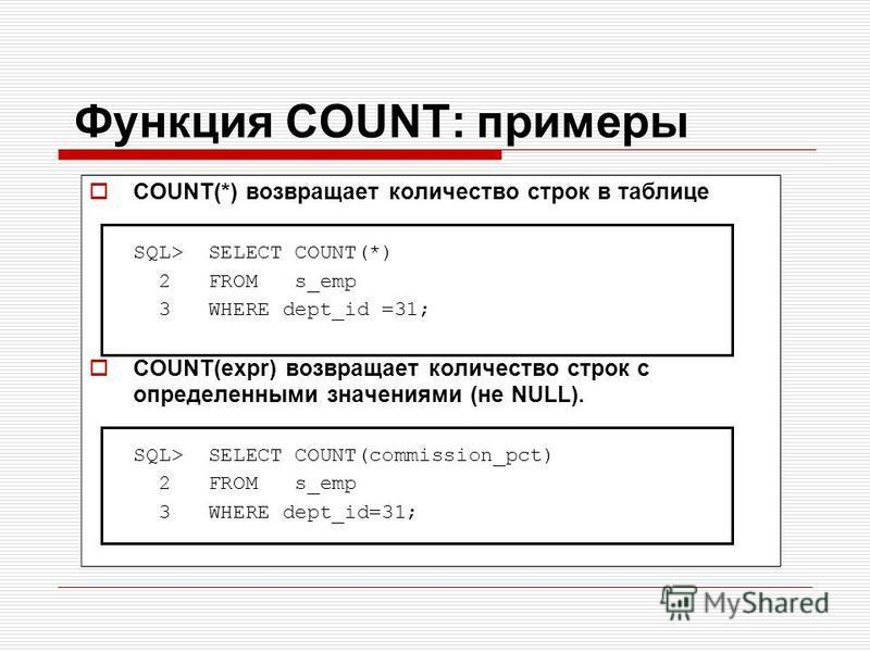 Функция COUNT: примеры COUNT(*) возвращает количество строк в таблице SQL> SELECT COUNT(*) 2 FROM s_emp 3 WHERE dept_id =31; COUNT(expr) возвращает количество строк с определенными значениями (не NULL). SQL> SELECT COUNT(commission_pct) 2 FROM s_emp
