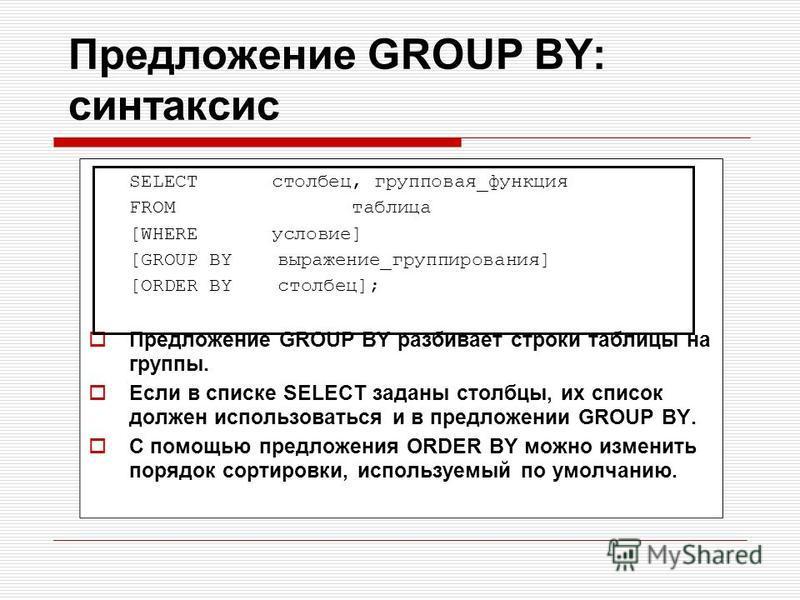 Предложение GROUP BY: синтаксис SELECT столбец, групповая_функция FROM таблица [WHERE условие] [GROUP BY выражение_группирования] [ORDER BY столбец]; Предложение GROUP BY разбивает строки таблицы на группы. Если в списке SELECT заданы столбцы, их спи