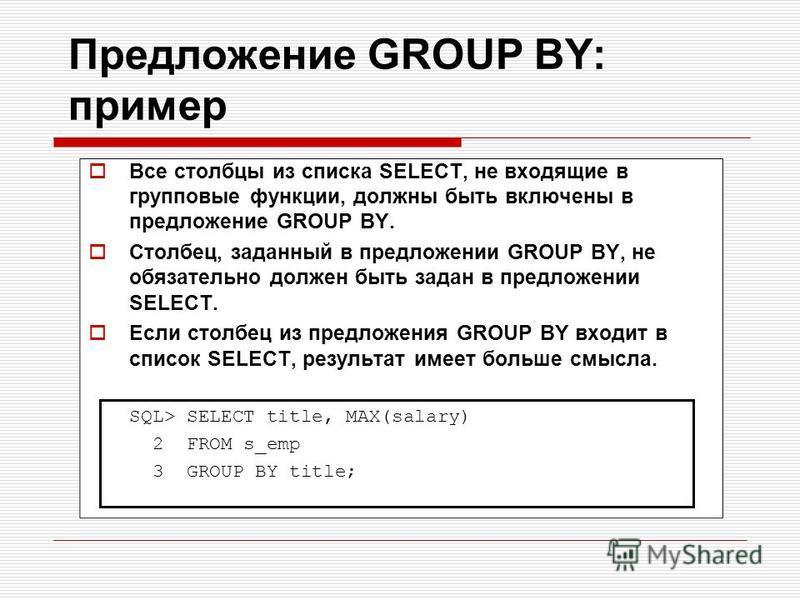 Предложение GROUP BY: пример Все столбцы из списка SELECT, не входящие в групповые функции, должны быть включены в предложение GROUP BY. Столбец, заданный в предложении GROUP BY, не обязательно должен быть задан в предложении SELECT. Если столбец из