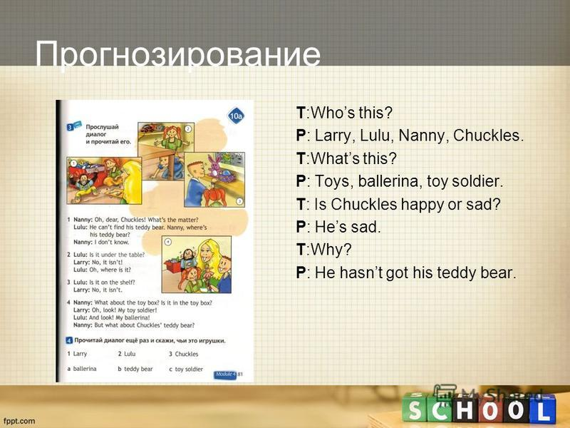 Прогнозирование T:Whos this? P: Larry, Lulu, Nanny, Chuckles. T:Whats this? P: Toys, ballerina, toy soldier. T: Is Chuckles happy or sad? P: Hes sad. T:Why? P: He hasnt got his teddy bear.