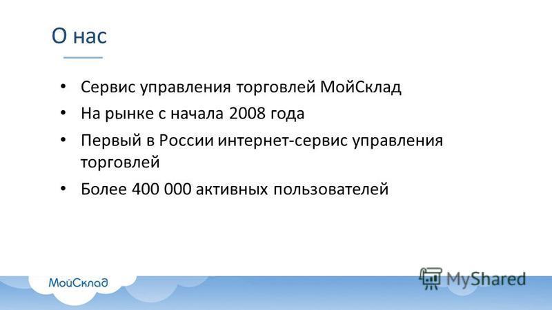 О нас Сервис управления торговлей Мой Склад На рынке с начала 2008 года Первый в России интернет-сервис управления торговлей Более 400 000 активных пользователей