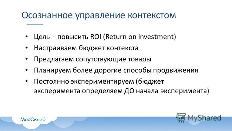 Осознанное управление контекстом Цель – повысить ROI (Return on investment) Настраиваем бюджет контекста Предлагаем сопутствующие товары Планируем более дорогие способы продвижения Постоянно экспериментируем (бюджет эксперимента определяем ДО начала