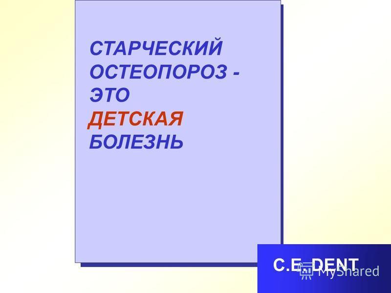СТАРЧЕСКИЙ ОСТЕОПОРОЗ - ЭТО ДЕТСКАЯ БОЛЕЗНЬ С.Е. DENT