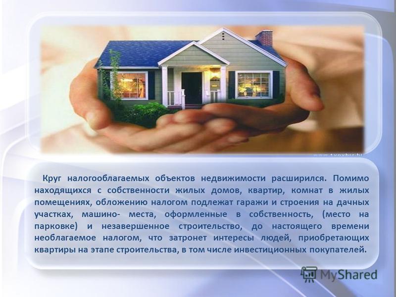 Круг налогооблагаемых объектов недвижимости расширился. Помимо находящихся с собственности жилых домов, квартир, комнат в жилых помещениях, обложению налогом подлежат гаражи и строения на дачных участках, машино- места, оформленные в собственность, (