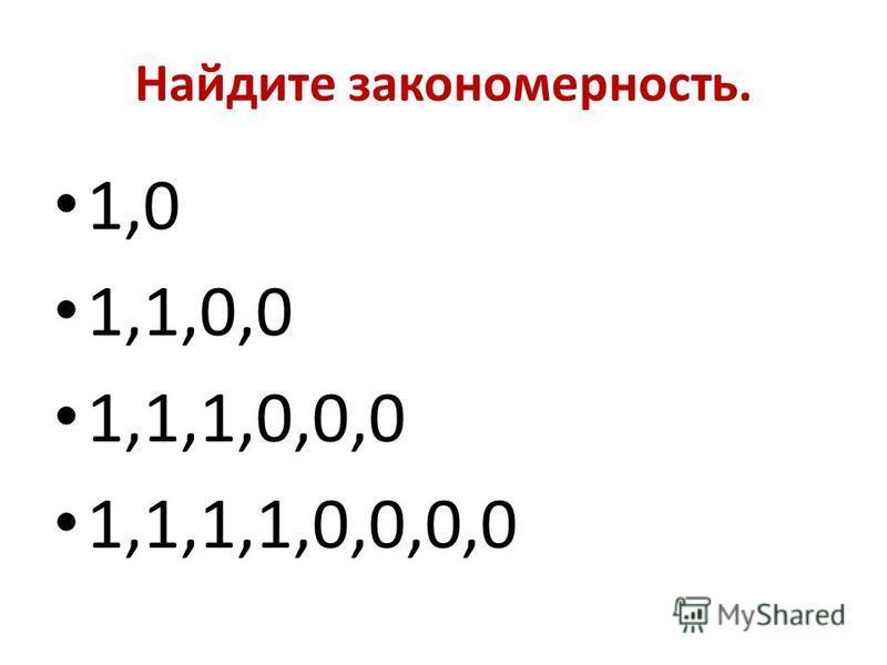 Найдите закономерность. 1,0 1,1,0,0 1,1,1,0,0,0 1,1,1,1,0,0,0,0