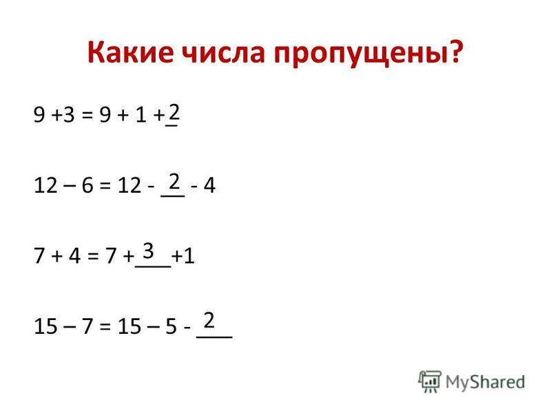 Какие числа пропущены? 9 +3 = 9 + 1 +_ 12 – 6 = 12 - __ - 4 7 + 4 = 7 +___+1 15 – 7 = 15 – 5 - ___ 2 2 3 2