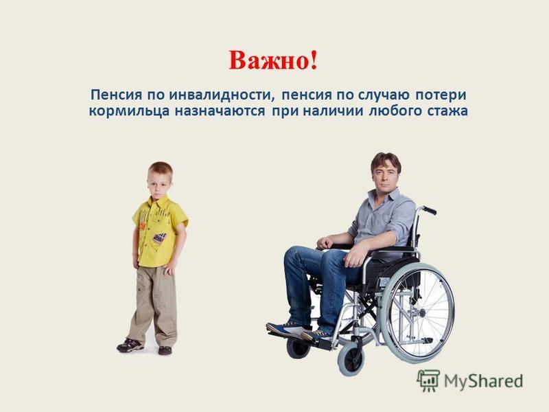Важно! Пенсия по инвалидности, пенсия по случаю потери кормильца назначаются при наличии любого стажа