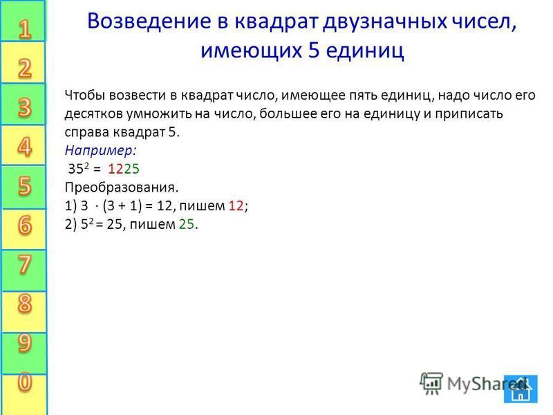 Возведение в квадрат двузначных чисел, имеющих 5 единиц Чтобы возвести в квадрат число, имеющее пять единиц, надо число его десятков умножить на число, большее его на единицу и приписать справа квадрат 5. Например: 35 2 = 1225 Преобразования. 1) 3 (3