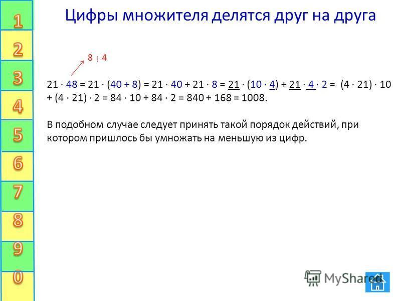 Цифры множителя делятся друг на друга 21 48 = 21 (40 + 8) = 21 40 + 21 8 = 21 (10 4) + 21 4 · 2 = (4 21) 10 + (4 21) 2 = 84 10 + 84 2 = 840 + 168 = 1008. В подобном случае следует принять такой порядок действий, при котором пришлось бы умножать на ме