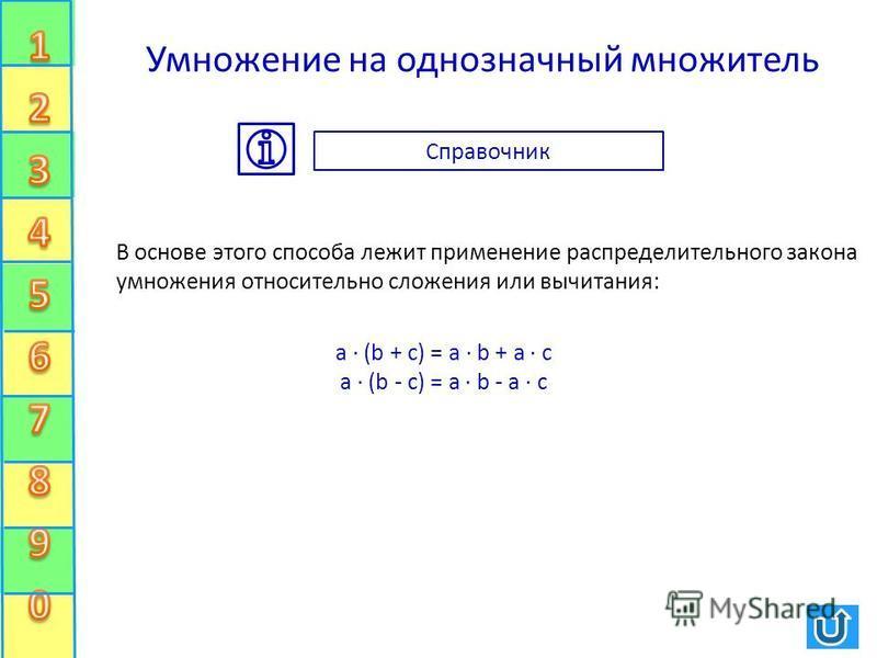Умножение на однозначный множитель В основе этого способа лежит применение распределительного закона умножения относительно сложения или вычитания: a · (b + c) = a · b + a · c a · (b - c) = a · b - a · c Справочник