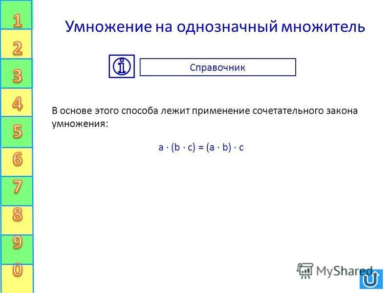 Умножение на однозначный множитель В основе этого способа лежит применение сочетательного закона умножения: a · (b · c) = (a · b) · c Справочник
