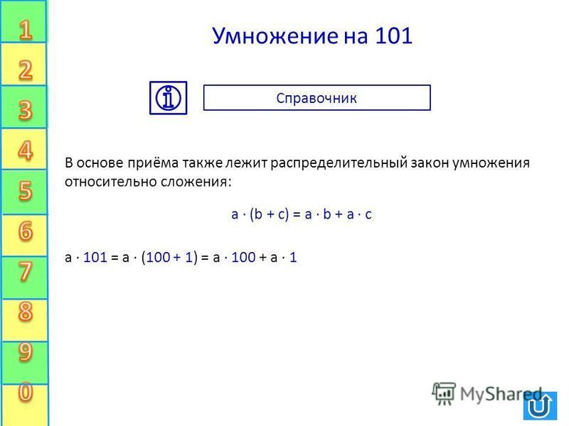 Умножение на 101 В основе приёма также лежит распределительный закон умножения относительно сложения: а · 101 = а · (100 + 1) = а · 100 + а · 1 a · (b + c) = a · b + a · c Справочник