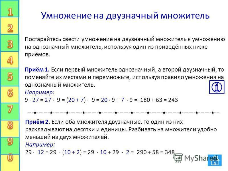 Умножение на двузначный множитель Постарайтесь свести умножение на двузначный множитель к умножению на однозначный множитель, используя один из приведённых ниже приёмов. Приём 1. Если первый множитель однозначный, а второй двузначный, то поменяйте их