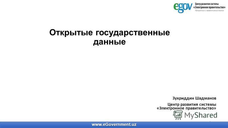 Открытые государственные данные Зухриддин Шадманов Центр развития системы «Электронное правительство» 1 www.eGovernment.uz