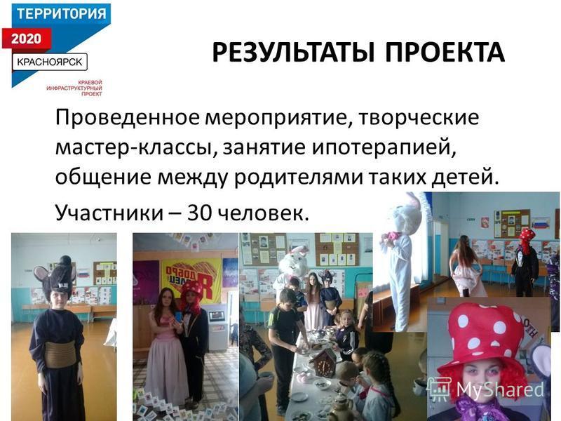 РЕЗУЛЬТАТЫ ПРОЕКТА Проведенное мероприятие, творческие мастер-классы, занятие иппотерапией, общение между родителями таких детей. Участники – 30 человек.