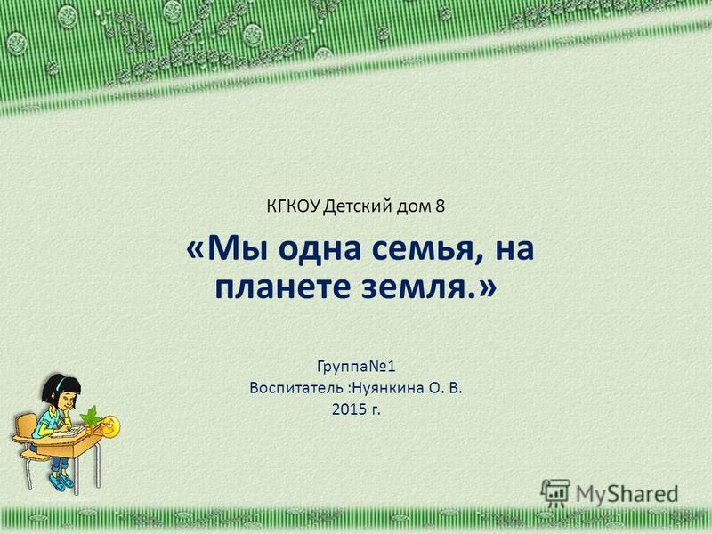 КГКОУ Детский дом 8 «Мы одна семья, на планете земля.» Группа 1 Воспитатель :Нуянкина О. В. 2015 г. http://aida.ucoz.ru