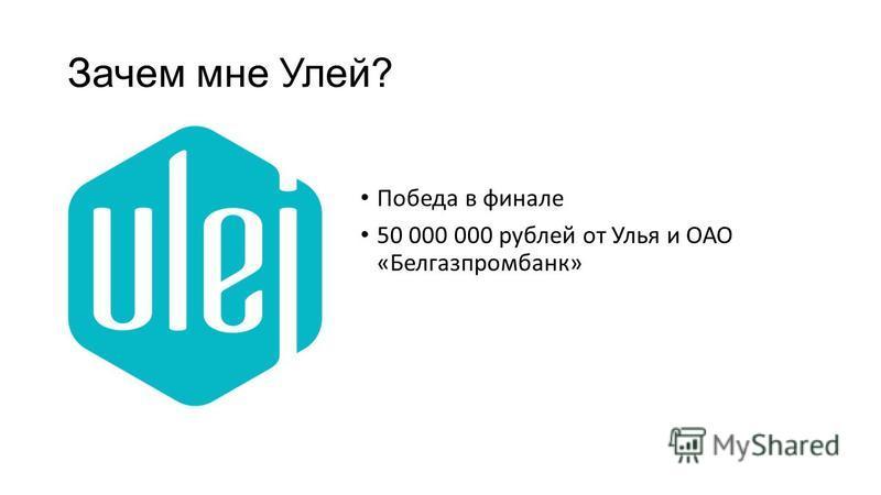 Зачем мне Улей? Победа в финале 50 000 000 рублей от Улья и ОАО «Белгазпромбанк»